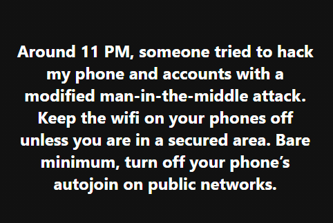 Around 11 PM, someone tried to hack my phone and accounts with a modified man-in-the-middle attack. Keep the wifi on your phones off unless you are in a secured area. Bare minimum, turn off your phone's autojoin on public networks.
