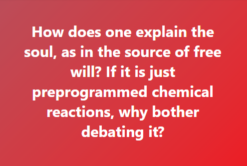 How does one explain the soul, as in the source of free will? If it is just preprogrammed chemical reactions, why bother debating it?