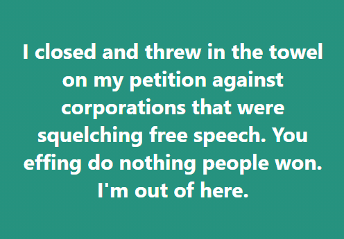 I closed and threw in the towel on my petition against corporations that were squelching free speech. You effing do nothing people won. I'm out of here.